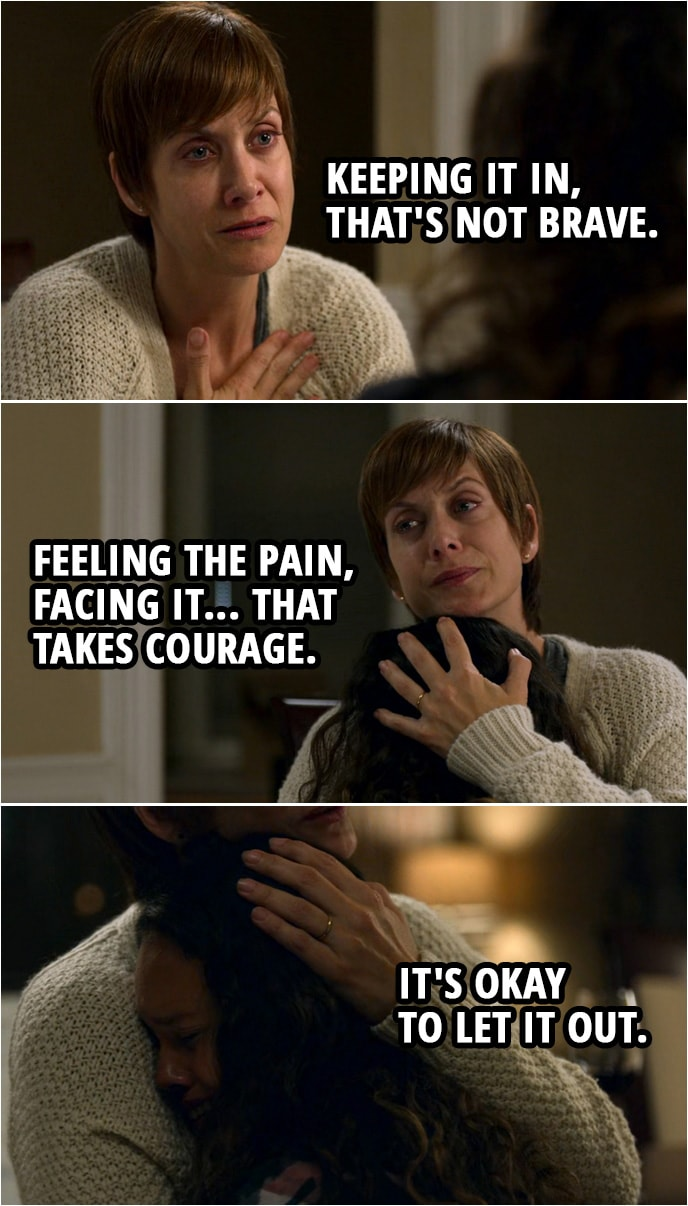 Quote from 13 Reasons Why 2x08 | Jessica Davis (about Hannah): Maybe it was too painful for her to talk about it. Maybe she kept it all in to protect herself. I'm not good at that. The more I think about it, she was really brave. Olivia Baker: Oh, but, honey, we both know that didn't work. Keeping it in, that's not brave. Feeling the pain, facing it... that takes courage. It's okay to let it out.