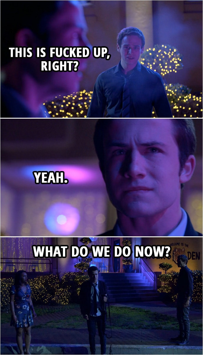 Quote from 13 Reasons Why 2x13   Justin Foley: This is fucked up, right? Clay Jensen: Yeah. Justin Foley: What do we do now?
