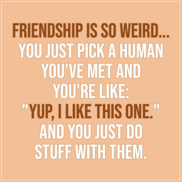 "Friendship quotes | Friendship is so weird... you just pick a human you've met and you're like: ""Yup, I like this one."" And you just do stuff with them. - Unknown"