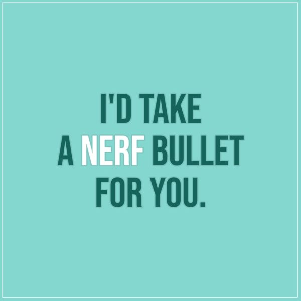 Friendship quotes | I'd take a nerf bullet for you. - Unknown