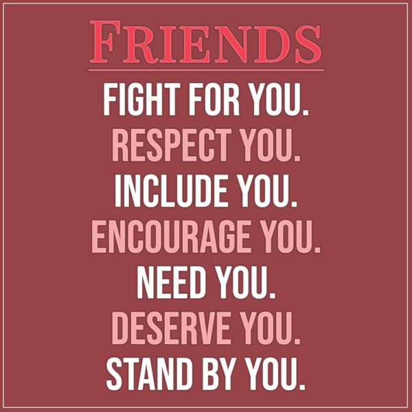 Friendship quotes | FRIENDS... Fight for you. Respect you. Include you. Encourage you. Need you. Deserve you. Stand by you. - Unknown