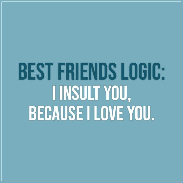Friendship quotes | Best friends logic: I insult you, because I love you. - Unknown