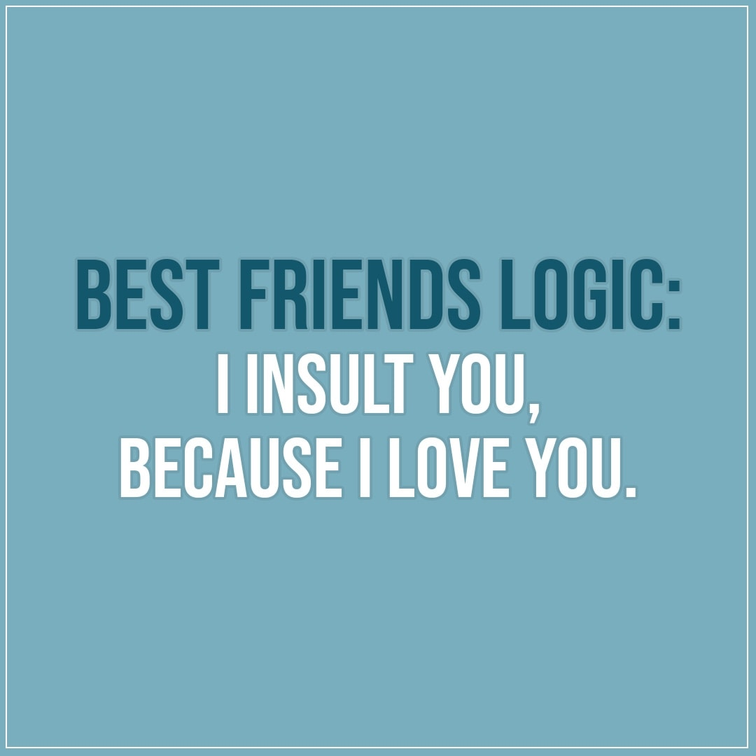 Relationship Quotes Just Friends: I Insult You, Because I Love You.