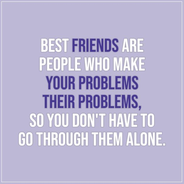 Friendship quotes | Best friends are people who make your problems their problems, so you don't have to go through them alone. - Unknown