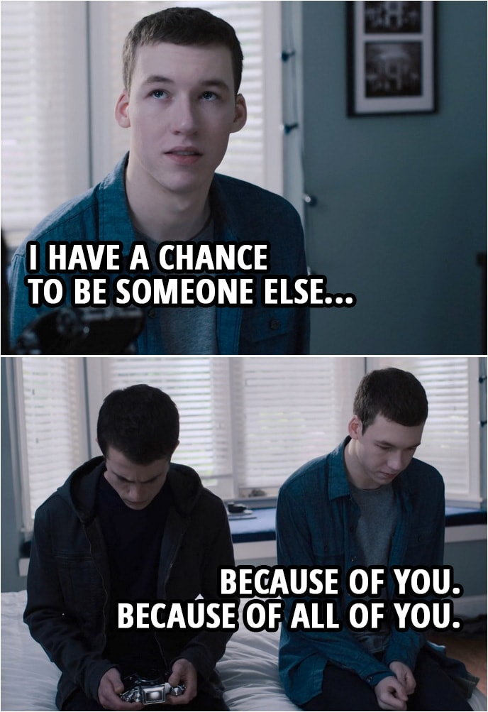 Quote from 13 Reasons Why 3x04   Tyler Down (to Clay): I have a chance to be someone else... because of you. Because of all of you.