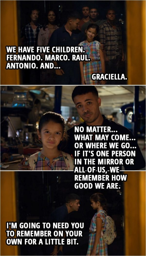 Quote from 13 Reasons Why 3x06 | Tony Padilla: Come on, come stand next to me like we always do. Like Papá taught us. Right? Come here. Arturo and Rosa Padilla came to this country in... Graciella Padilla: 1999. Tony Padilla: 1999. And we have five children. Fernando. Marco. Raul. Antonio. And... Graciella Padilla: Graciella. Tony Padilla: Graciella. Look at how good we look. Right? You see all of us? No matter... what may come... or where we go... if it's one person in the mirror or all of us, we remember how good we are. Graciella, look at me. I'm going to need you to remember on your own for a little bit.