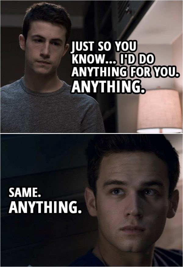 Quote from 13 Reasons Why 3x09 | Clay Jensen: Just so you know... I'd do anything for you. Anything. Justin Foley: Same. Anything.
