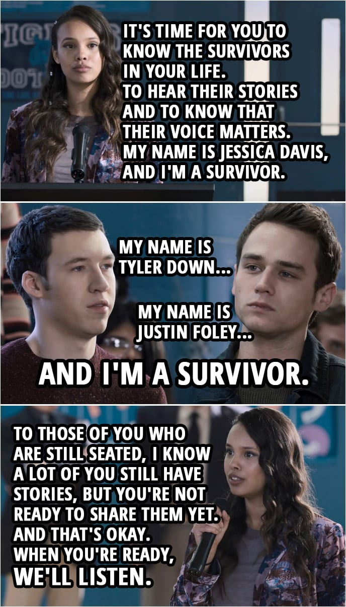 Quote from 13 Reasons Why 3x12 | Jessica Davis: People you care about... who you never knew were suffering in silence. Let them know that you're there to listen. It's time for you to know the survivors in your life. To hear their stories and to know that their voice matters. My name is Jessica Davis, and I'm a survivor. (Survivors start standing up one by one...)