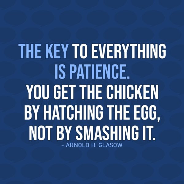 Quote about Patience | The key to everything is patience. You get the chicken by hatching the egg, not by smashing it. - Arnold H. Glasow
