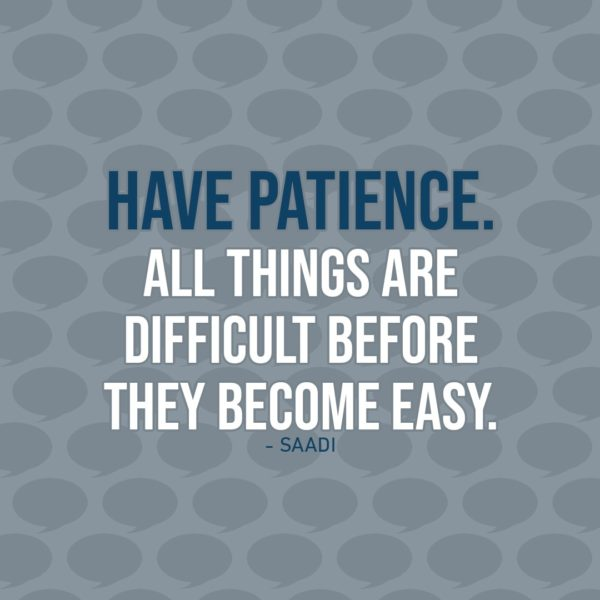 Quote about Patience | Have patience. All things are difficult before they become easy. - Saadi