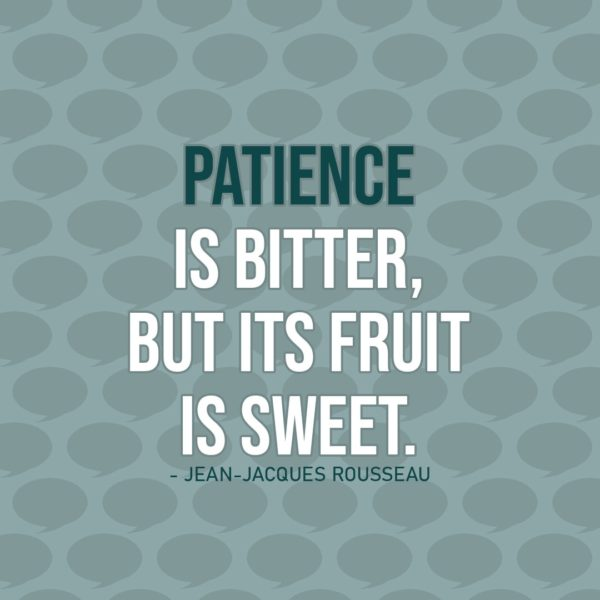 Quote about Patience | Patience is bitter, but its fruit is sweet. - Jean-Jacques Rousseau