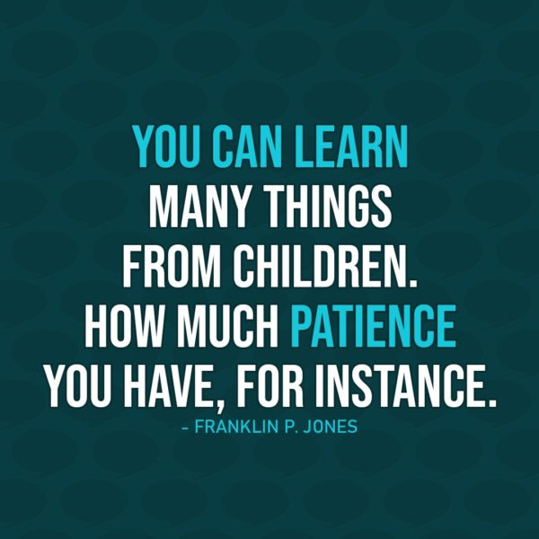Quote about Patience | You can learn many things from children. How much patience you have, for instance. - Franklin P. Jones
