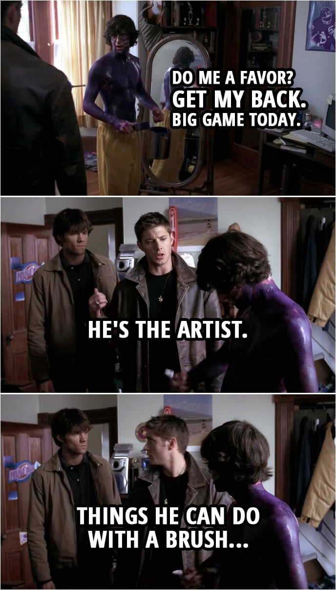 Quote from Supernatural 1x07 | Murph (to Dean): Do me a favor? Get my back. Big game today. Dean Winchester (points to Sam): He's the artist. Things he can do with a brush...