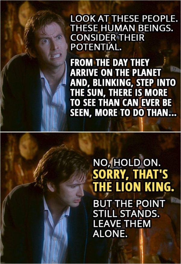 Quote from Doctor Who 2x00 | Doctor (to Sycorax): Look at these people. These human beings. Consider their potential. From the day they arrive on the planet and, blinking, step into the sun, there is more to see than can ever be seen, more to do than... No, hold on. Sorry, that's The Lion King. But the point still stands. Leave them alone.