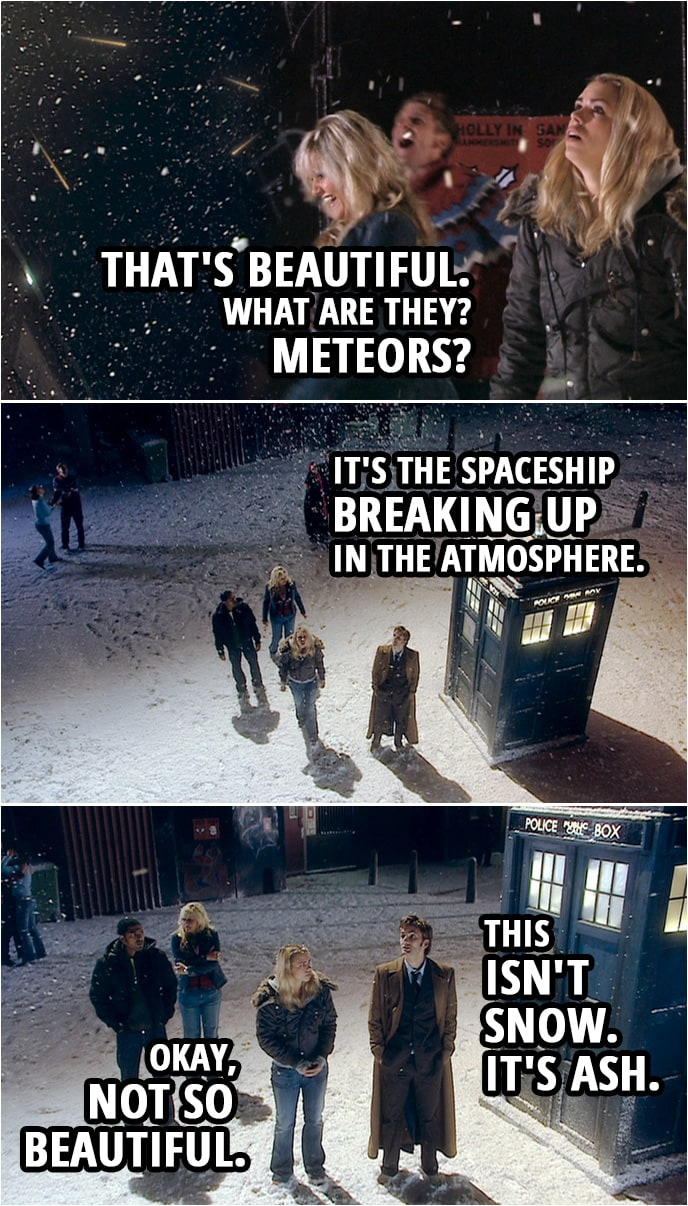 Quote from Doctor Who 2x00 | Rose Tyler: That's beautiful. What are they? Meteors? Doctor: It's the spaceship breaking up in the atmosphere. This isn't snow. It's ash. Rose Tyler: Okay, not so beautiful.