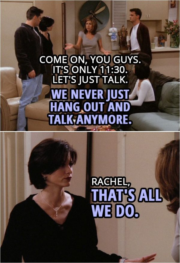Quote from Friends 2x04 | Chandler Bing: This has been great, but I'm officially wiped. Joey Tribbiani: Me too. We should get going. Rachel Green: No. No. I mean... No. Come on, you guys. Come on, look, it's only 11:30. Let's just talk. We never just hang out and talk anymore. Monica Geller: Rachel, that's all we do.