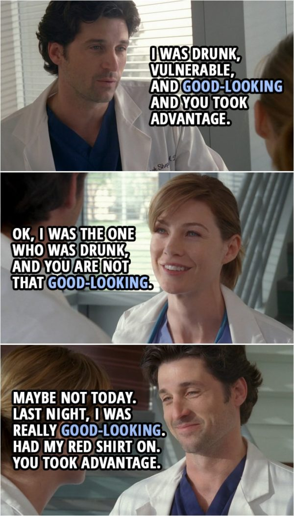 Quote from Grey's Anatomy 1x01 | Derek Shepherd: You took advantage of me, and you wanna forget about it. Meredith Grey: I did not take... Derek Shepherd: I was drunk, vulnerable, and good-looking and you took advantage. Meredith Grey: OK, I was the one who was drunk, and you are not that good-looking. Derek Shepherd: Maybe not today. Last night, I was really good-looking. Had my red shirt on. You took advantage. Meredith Grey: I did not take advantage. Derek Shepherd: Want to take advantage again? Friday night? Meredith Grey: No.