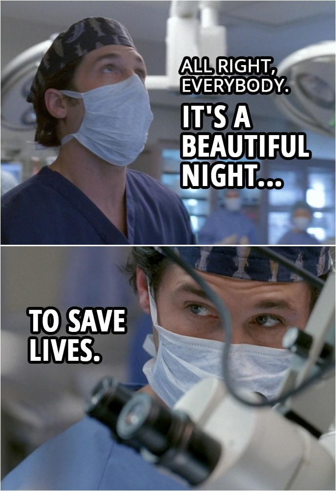 Quote from Grey's Anatomy 1x01   Derek Shepherd: All right, everybody. It's a beautiful night to save lives. Let's have some fun.