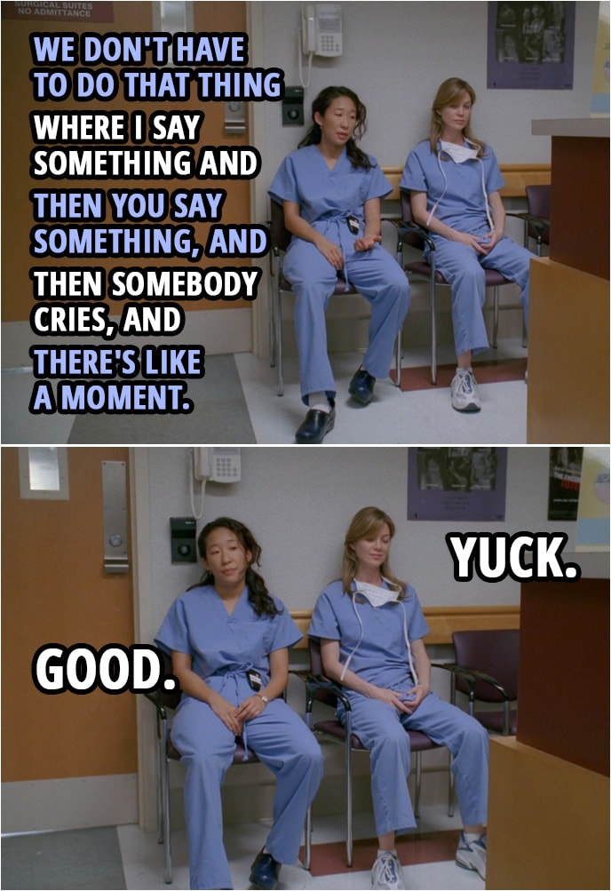 Quote from Grey's Anatomy 1x01 | Cristina Yang: We don't have to do that thing where I say something and then you say something, and then somebody cries, and there's like a moment. Meredith Grey: Yuck. Cristina Yang: Good.