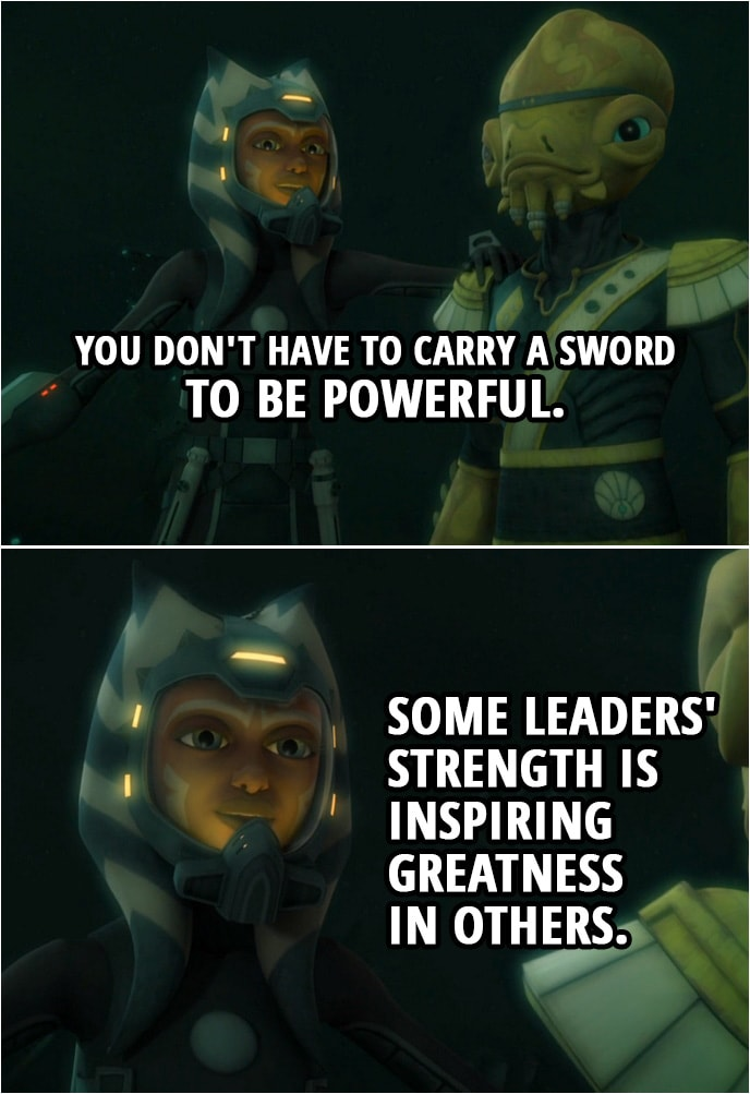Quote from Star Wars: The Clone Wars 4x02 | Ahsoka Tano: You don't have to carry a sword to be powerful. Some leaders' strength is inspiring greatness in others.