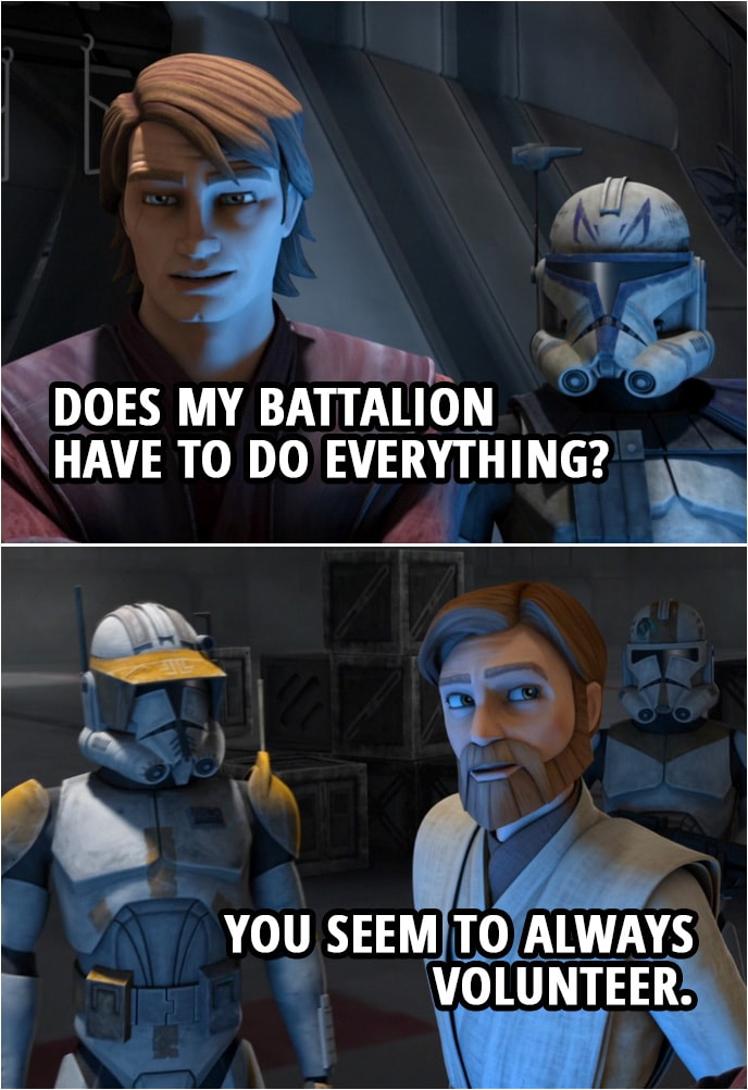 Quote from Star Wars: The Clone Wars 4x07 | Obi-Wan Kenobi: Remember, Anakin, Cody and I will be 12 clicks to your south. We're counting on you to take out those local fighters, or, I'm afraid, the capital will never surrender. Anakin Skywalker (sighs): Does my battalion have to do everything? Obi-Wan Kenobi: You seem to always volunteer.
