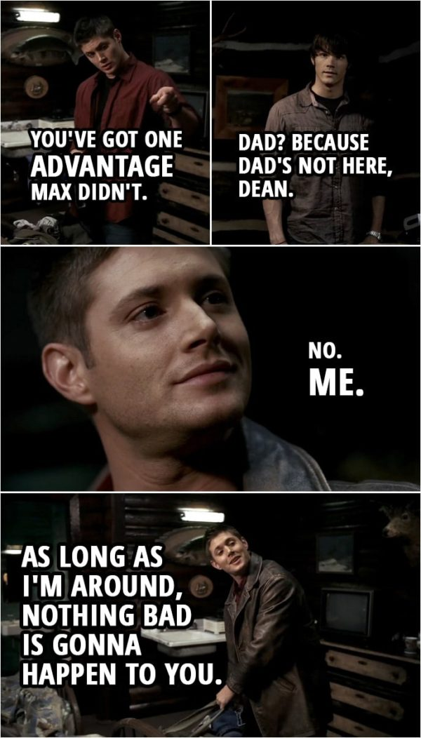 Quote from Supernatural 1x14 | Sam Winchester: Aren't you worried that I could turn into Max or something? Dean Winchester: Nope. No way. You know why? Sam Winchester: No. Why? Dean Winchester: You've got one advantage Max didn't. Sam Winchester: Dad? Because Dad's not here, Dean. Dean Winchester: No. Me. As long as I'm around, nothing bad is gonna happen to you.