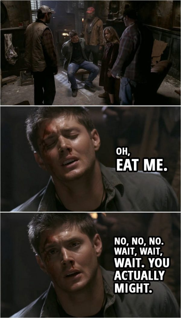 Quote from Supernatural 1x15 | Dean Winchester: Oh, eat me. No, no, no. Wait, wait, wait. You actually might.