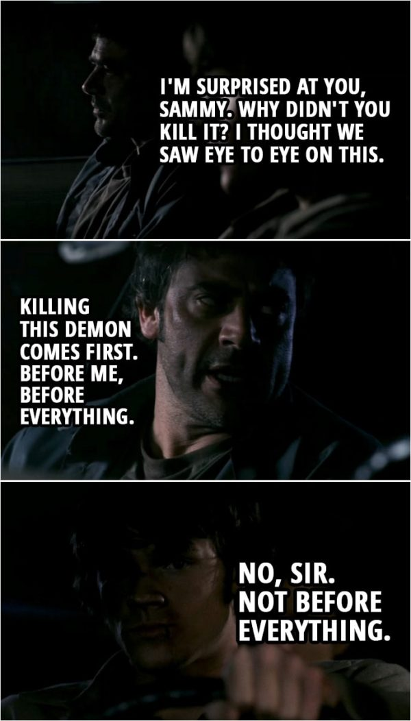 Quote from Supernatural 1x22 | (Sam didn't kill Azazel while he was possessing his father...) John Winchester: I'm surprised at you, Sammy. Why didn't you kill it? I thought we saw eye to eye on this. Killing this demon comes first. Before me, before everything. Sam Winchester: No, sir. Not before everything.