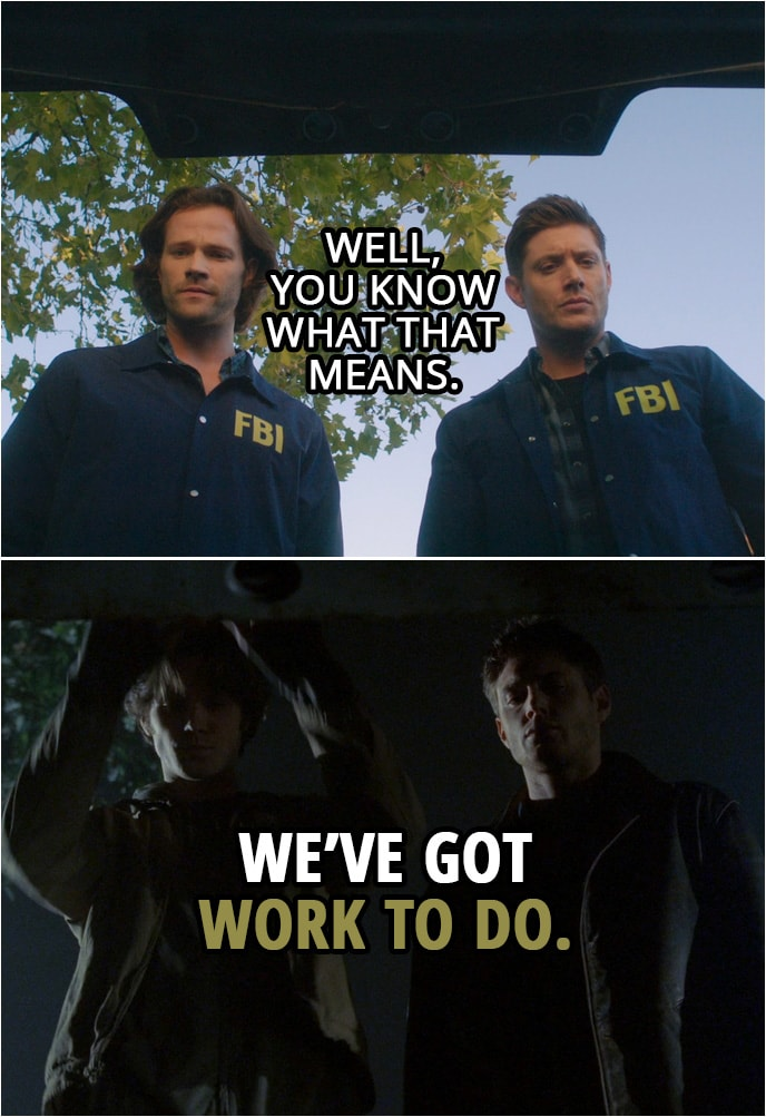 Quote from Supernatural 15x01   Sam Winchester: If we win... When we win this, God's gone. There's no one to screw with us. There's no more maze. It's just us. And we're free. Dean Winchester: So you and me versus every soul in Hell? I like those odds. Sam Winchester: Yeah, me too. Dean Winchester: Well, you know what that means. Sam Winchester: We've got work to do.