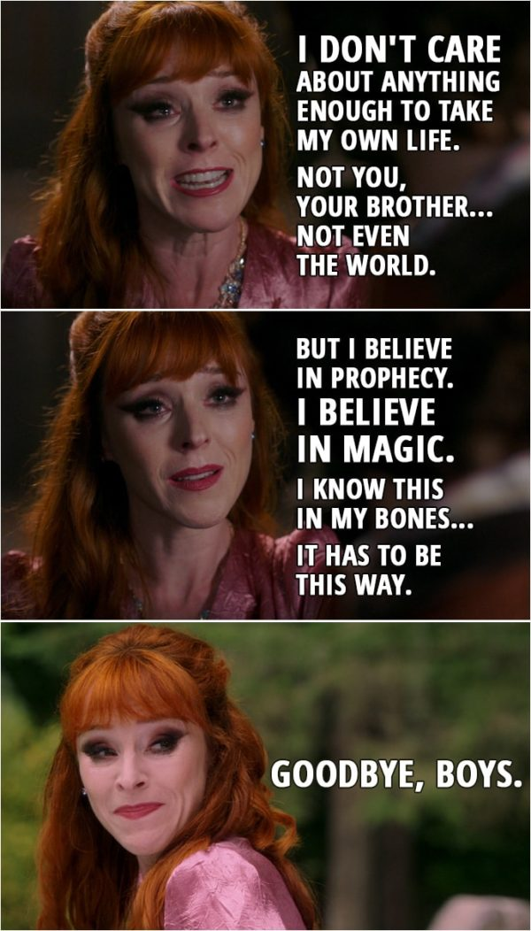Quote from Supernatural 15x03 | Rowena: I don't care about anything enough to take my own life. Not you, your brother... not even the world. But I believe in prophecy. I believe in magic. And I'm here, and you're here, and everything we need to end this right is in our hands. I know this in my bones... it has to be this way. Do it! Kill me, Samuel! I know we've gotten quite fond of each other, haven't we? But will you let the world die, let your brother die, just so I can live? Sam Winchester: No. Rowena: That's my boy. (Rowena walks out, absorbing all the souls) Goodbye, boys.