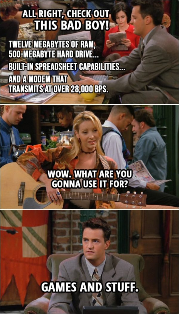 Quote from Friends 2x08 | Chandler Bing: All right, check out this bad boy! Twelve megabytes of RAM, 500-megabyte hard drive... built-in spreadsheet capabilities... and a modem that transmits at over 28,000 BPS. Phoebe Buffay: Wow. What are you gonna use it for? Chandler Bing: Games and stuff.