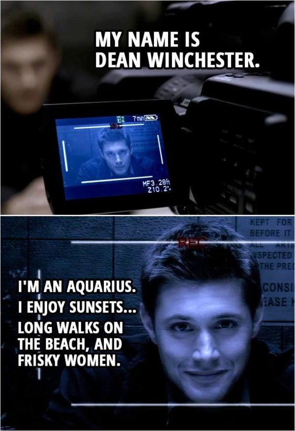 *1 Quote from Supernatural 2x07 | Peter Sheridan: Talk directly into the camera. Start by stating your name for the record. Dean Winchester: My name is Dean Winchester. I'm an Aquarius. I enjoy sunsets... long walks on the beach, and frisky women. And I did not kill anyone. But I know who did. Or rather, what did. Of course, it can't be for sure, because our investigation was interrupted. Our working theory is that we're looking for a kind of... vengeful spirit.