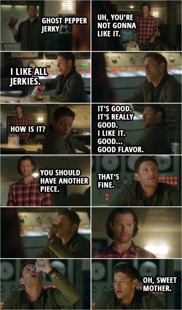 Quote from Supernatural 15x05 | Dean Winchester: Hey, you know they make Ghost Pepper Jerky? Sam Winchester: Uh, you're not gonna like it. Dean Winchester: What are you talking about? I like all jerkies. Sam Winchester: Dude, ghost peppers are really hot. Dean Winchester: Ah, please. Aha. (takes a bite) Mm. Sam Winchester: How is it? Dean Winchester: It's good. It's really good. I like it. Good... Good flavor. Sam Winchester: Great. Uh, you should have another piece. Dean Winchester: That's fine. Sam Winchester: Ooh. Thank you. Water. You mind if I, uh... Dean Winchester: I'm... Sam Winchester: What? Huh? You want... Okay? Yeah. Sure. (Sam gives Dean the water and he starts gulping it and ends up pouring it on his face to cool himself...) Dean Winchester: Oh, sweet mother.