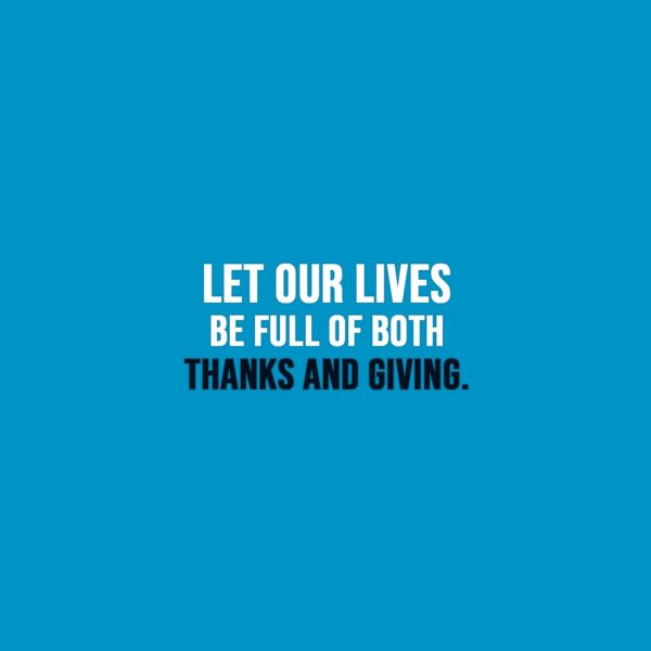 Thanksgiving Quote | Let our lives be full of both thanks and giving. - Unknown