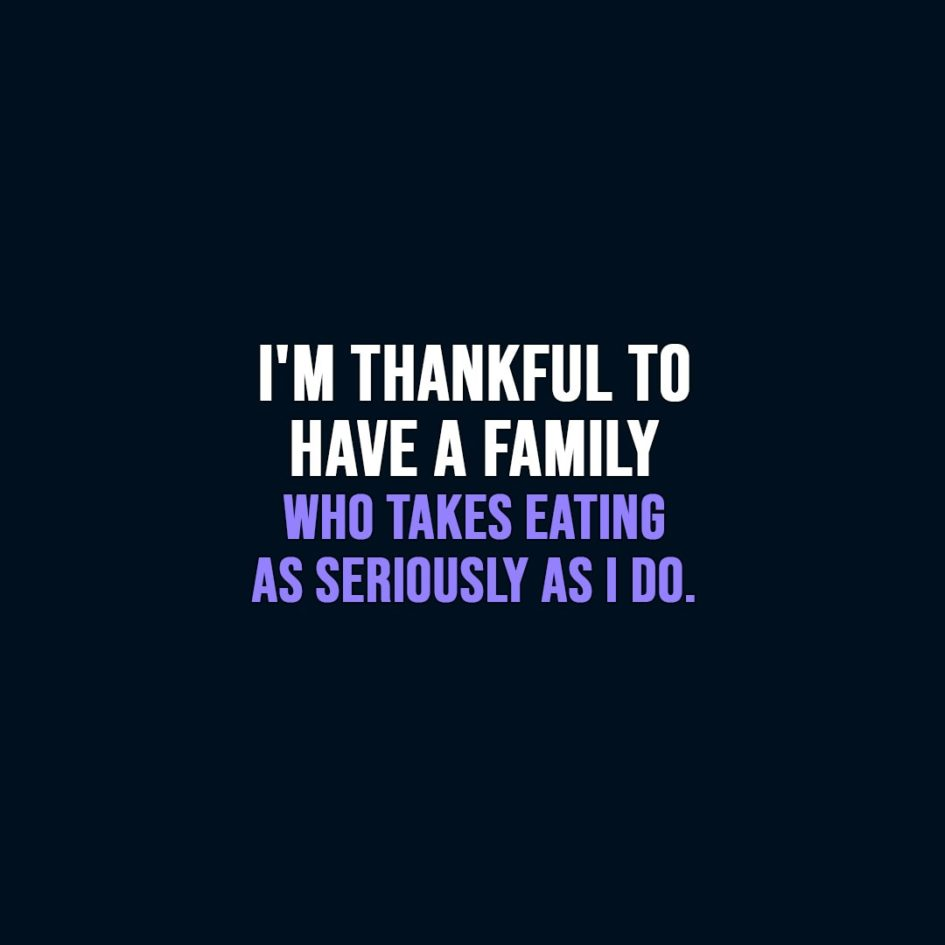 Thanksgiving Quote | I'm thankful to have a family who takes eating as seriously as I do. - Unknown