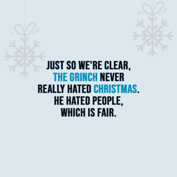 Christmas Quotes | Just so we're clear, The Grinch never really hated Christmas. He hated people, which is fair. - Unknown