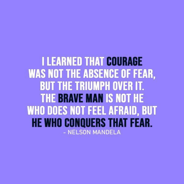 Courage Quotes | I learned that courage was not the absence of fear, but the triumph over it. The brave man is not he who does not feel afraid, but he who conquers that fear. - Nelson Mandela