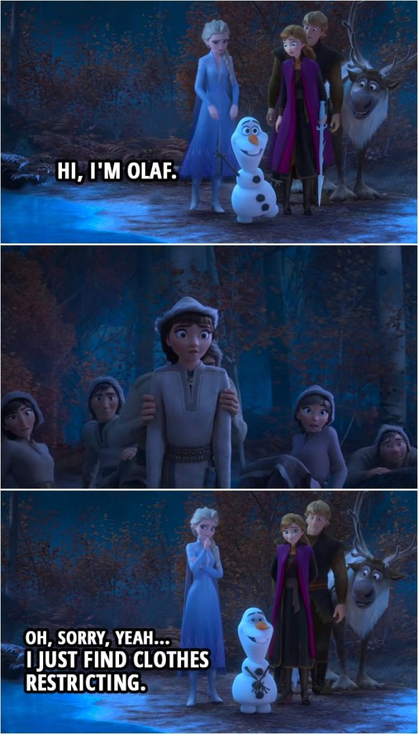 Quote from Frozen II | Olaf: I got this! Hi, I'm Olaf. (one of the forest people hides) Oh, sorry, yeah... I just find clothes restricting.
