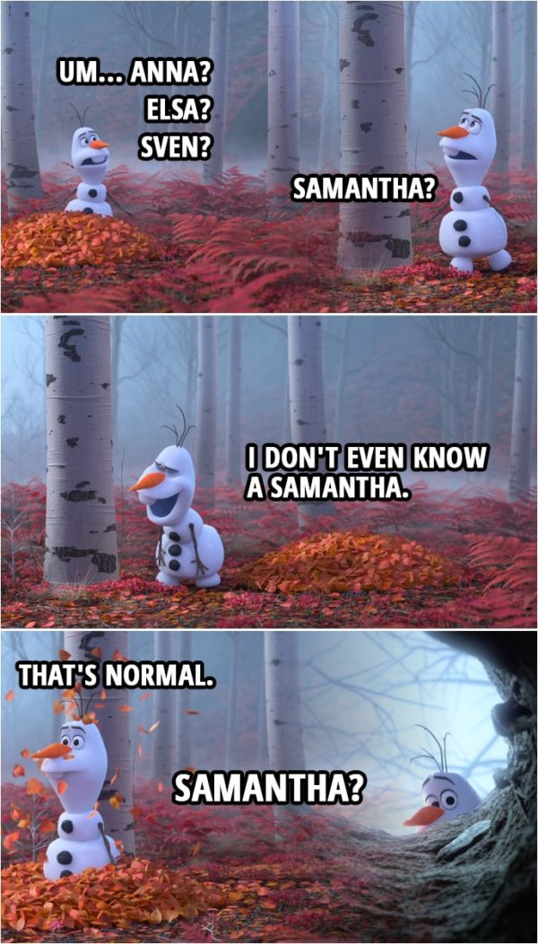 Quote from Frozen II | Olaf: Um... Anna? Elsa? Sven? Samantha? (starts laughing) I don't even know a Samantha. (the forest starts to bother Olaf) Whoa! Mm. That's normal. What was that? Samantha?