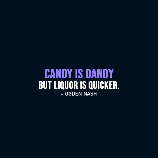 Funny quotes | Candy is dandy but liquor is quicker. - Ogden Nash