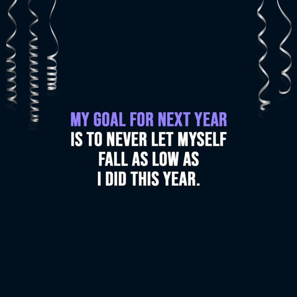 New Year Quotes | My goal for next year is to never let myself fall as low as I did this year. - Unknown