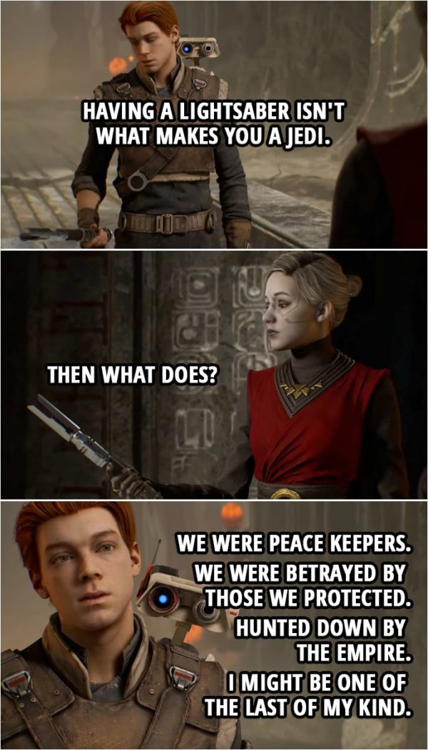 Quote from Star Wars Jedi: Fallen Order | Cal Kestis: What you were told about the Jedi was not true. Merrin: So you say... Cal. Malicos said many things too. Cal Kestis: Taron Malicos might have been part of my Order but what he is now, I... I have no idea. All I do know is having a lightsaber isn't what makes you a Jedi. (throws his lightsaber to Merrin) Merrin: Then what does? Cal Kestis: We were peace keepers. We were betrayed by those we protected. Hunted down by the Empire. I... I might be one of the last of my kind.