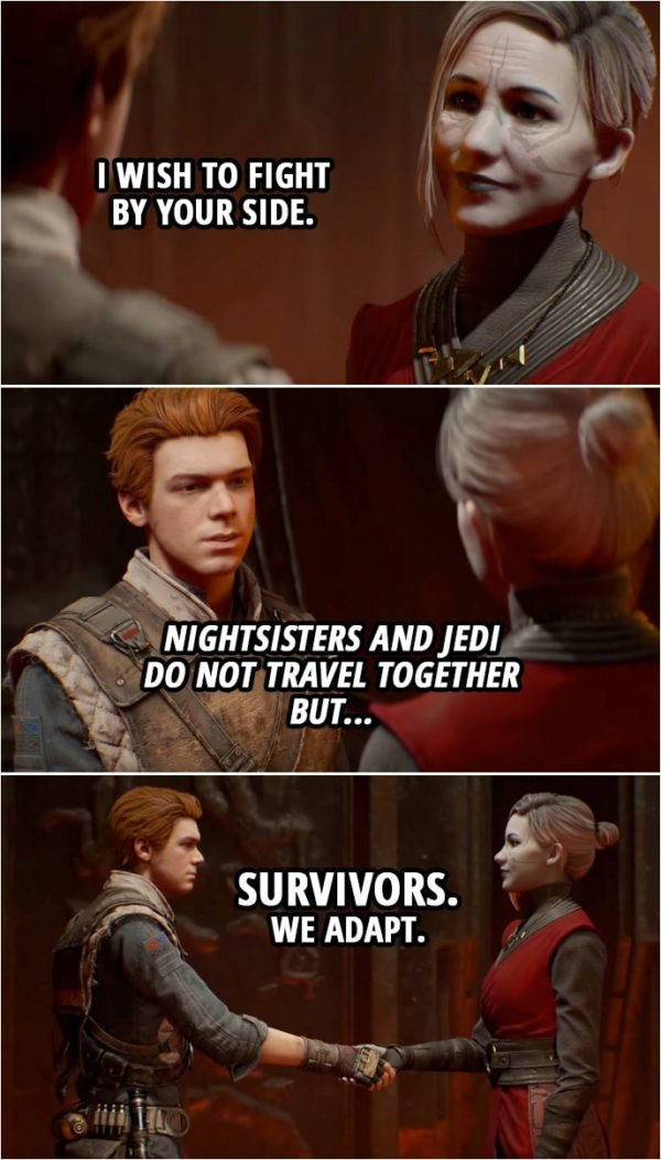 Quote from Star Wars Jedi: Fallen Order | Merrin: I will join you. Cal Kestis: You will? Merrin: I've spent years... Of waiting for a chance to avenge my sisters. I'm finished waiting. I wish to fight by your side. Nightsisters and Jedi do not travel together but... Survivors. We adapt. Cal Kestis: Yeah. Yeah, I guess we do. What do you think BD? BD-1: Woop! Cal Kestis: I agree.