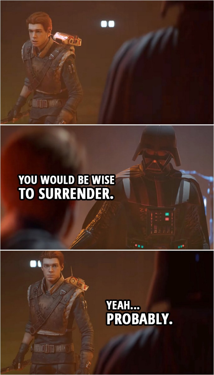 Quote from Star Wars Jedi: Fallen Order | Darth Vader (to Cal): You would be wise to surrender. Cal Kestis: Yeah... Probably.