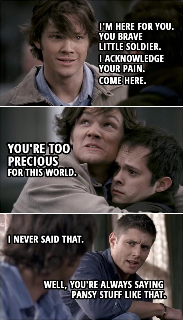 Quote from Supernatural 2x15 | (Dean's version of what happened...) Sam Winchester: Look, man... I know this all has to be so hard. Guy: Um, not so much. Sam Winchester: But I want you to know... I'm here for you. You brave little soldier. I acknowledge your pain. Come here. You're too precious for this world. (Back in reality...) Sam Winchester: I never said that. Dean Winchester: Well, you're always saying pansy stuff like that.