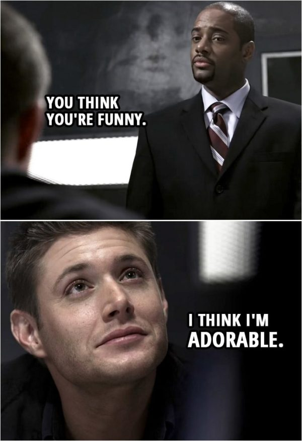 Quote from Supernatural 2x19   Dean Winchester: Well, it's about time. I'll have a cheeseburger. Extra onions. Victor Hendrickson: You think you're funny. Dean Winchester: I think I'm adorable.