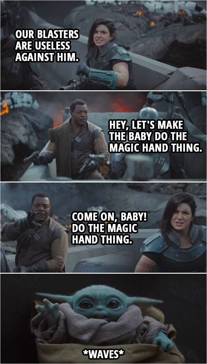 Quote from The Mandalorian 1x08   (Moff Gideon comes at them in a TIE fighter...) Cara Dune: Our blasters are useless against him. Greef Karga: Hey, let's make the baby do the magic hand thing. Come on, baby! Do the magic hand thing. (Baby Yoda waves at him) I'm out of ideas.