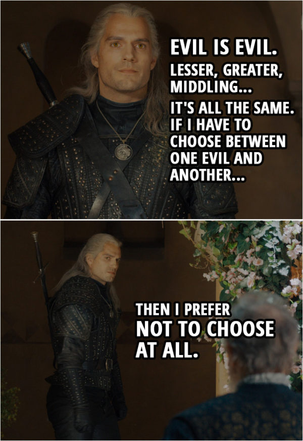 Quote from The Witcher 1x01 | Stregobor: Killing Renfri is... the lesser evil. Geralt: Evil is evil, Stregobor. Lesser, greater, middling... it's all the same. I'm not judging you. I haven't only done good in my life either. But now, if I have to choose between one evil and another, then I prefer not to choose at all.
