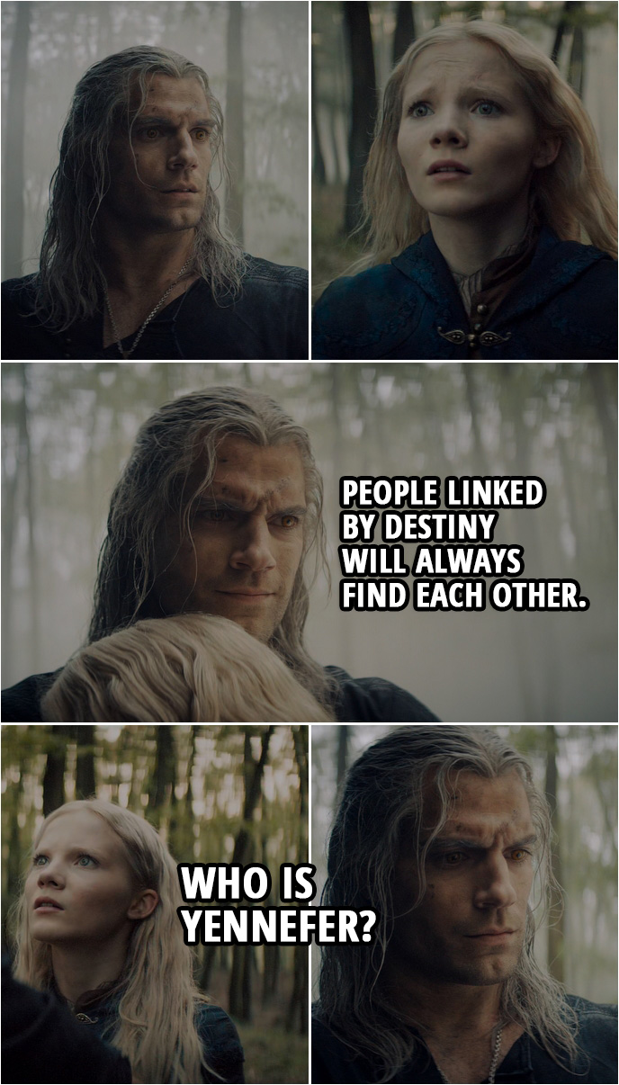 Quote from The Witcher 1x08 | Geralt: People linked by destiny will always find each other. Ciri: Who is Yennefer?