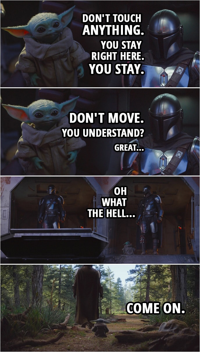 Quote from The Mandalorian 1x04 | The Mandalorian (to Baby Yoda): Listen. I'm gonna go out there and I'm gonna look around. It shouldn't take too long. Now, don't touch anything. I'll find us some lodging, then I'll come back for you. You stay right here. You stay. Don't move. You understand? Great. (Baby Yoda comes after him) Oh, what the hell? Come on.